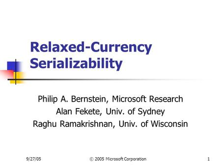 9/27/05© 2005 Microsoft Corporation1 Relaxed-Currency Serializability Philip A. Bernstein, Microsoft Research Alan Fekete, Univ. of Sydney Raghu Ramakrishnan,