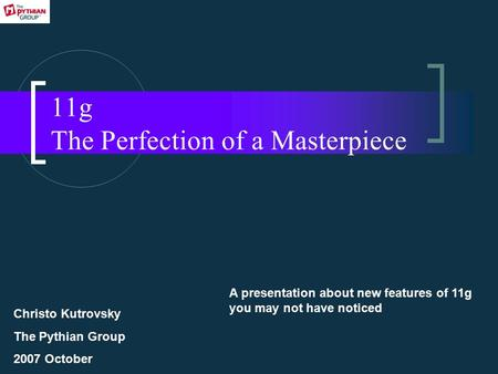11g The Perfection of a Masterpiece A presentation about new features of 11g you may not have noticed Christo Kutrovsky The Pythian Group 2007 October.