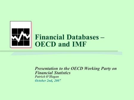 Financial Databases – OECD and IMF Presentation to the OECD Working Party on Financial Statistics Patrick O'Hagan October 2nd, 2007.