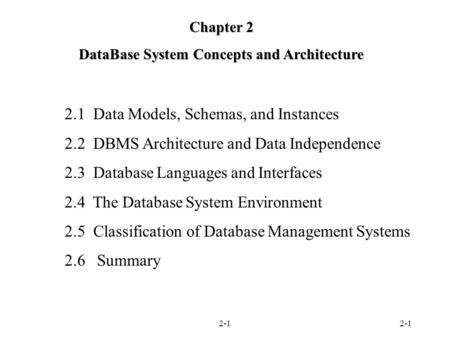 2-1 Chapter 2 DataBase System Concepts and Architecture 2.1 Data Models, Schemas, and Instances 2.2 DBMS Architecture and Data Independence 2.3 Database.
