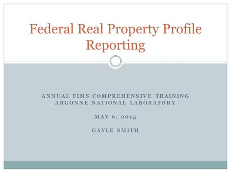 ANNUAL FIMS COMPREHENSIVE TRAINING ARGONNE NATIONAL LABORATORY MAY 6, 2015 GAYLE SMITH Federal Real Property Profile Reporting.