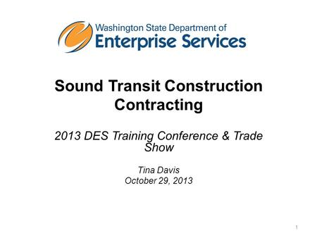 Sound Transit Construction Contracting 2013 DES Training Conference & Trade Show Tina Davis October 29, 2013 1.