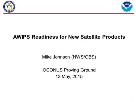AWIPS Readiness for New Satellite Products Mike Johnson (NWS/OBS) OCONUS Proving Ground 13 May, 2015 1.