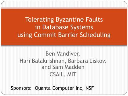 Ben Vandiver, Hari Balakrishnan, Barbara Liskov, and Sam Madden CSAIL, MIT Tolerating Byzantine Faults in Database Systems using Commit Barrier Scheduling.