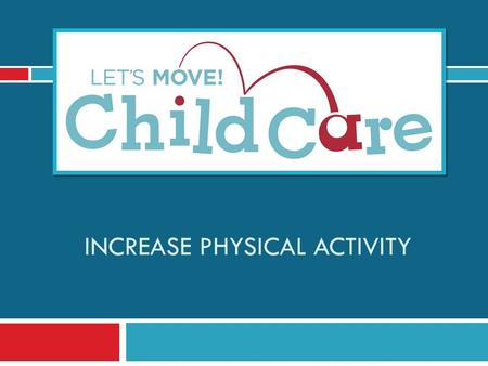 INCREASE PHYSICAL ACTIVITY. Learning Objectives 1) Understand Let's Move! Child Care Goals and best practices for physical activity 2) Know the benefits.