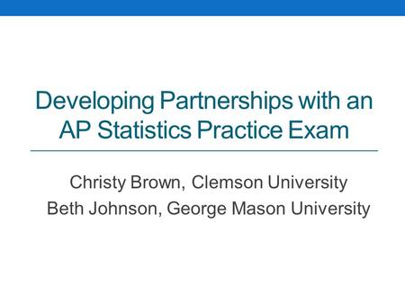 Developing Partnerships with an AP Statistics Practice Exam Christy Brown, Clemson University Beth Johnson, George Mason University.