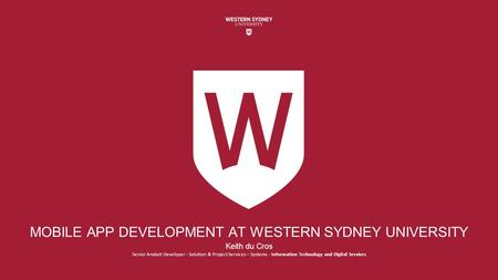 MOBILE APP DEVELOPMENT AT WESTERN SYDNEY UNIVERSITY Keith du Cros Senior Analyst Developer - Solution & Project Services – Systems - Information Technology.