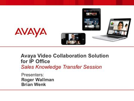 Avaya Video Collaboration Solution for IP Office Sales Knowledge Transfer Session Presenters: Roger Wallman Brian Wenk.