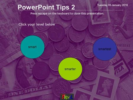 Tuesday, 05 January 2016 PowerPoint Tips 2 Click your level below smart smarter smartest Press escape on the keyboard to close this presentation.