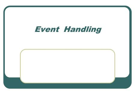 Event Handling. Objectives Using event handlers Simulating events Using event-related methods.