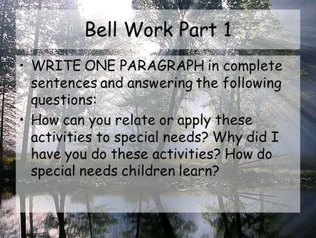 Bell Work Part 1 WRITE ONE PARAGRAPH in complete sentences and answering the following questions: How can you relate or apply these activities to special.