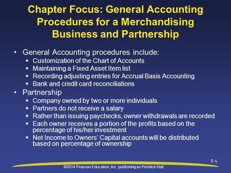 ©2014 Pearson Education, Inc. publishing as Prentice Hall 7-1 Chapter Focus: General Accounting Procedures for a Merchandising Business and Partnership.
