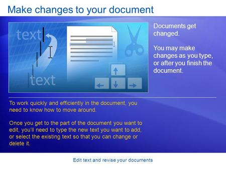 Edit text and revise your documents Make changes to your document Documents get changed. You may make changes as you type, or after you finish the document.