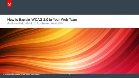 © 2014 Adobe Systems Incorporated. All Rights Reserved. Adobe Confidential. How to Explain WCAG 2.0 to Your Web Team Andrew Kirkpatrick | Adobe Accessibility.