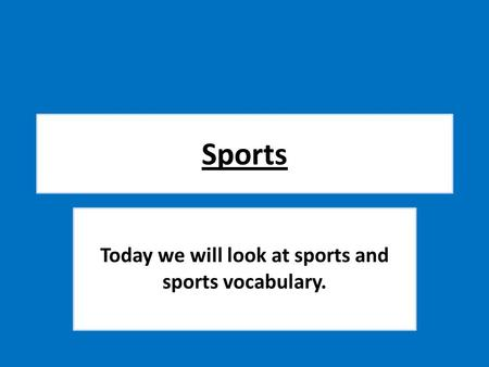 Sports Today we will look at sports and sports vocabulary.