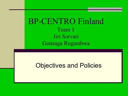 BP-CENTRO Finland Team 1 Jiri Sorvari Gonzaga Rugambwa Objectives and Policies.
