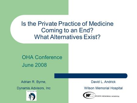 Is the Private Practice of Medicine Coming to an End? What Alternatives Exist? OHA Conference June 2008 Adrian R. Byrne, Dynamis Advisors, Inc David L.