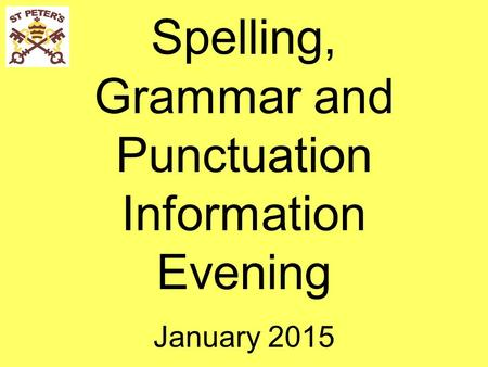 Spelling, Grammar and Punctuation Information Evening January 2015.