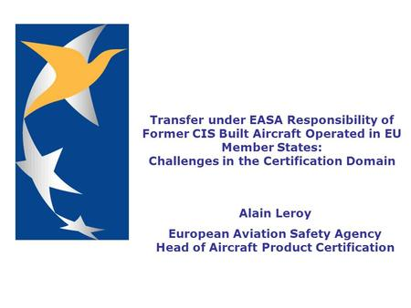 Transfer under EASA Responsibility of Former CIS Built Aircraft Operated in EU Member States: Challenges in the Certification Domain Alain Leroy European.