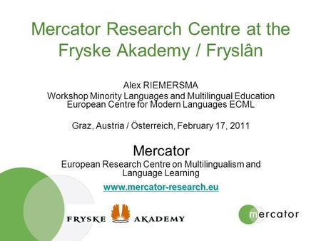 Mercator Research Centre at the Fryske Akademy / Fryslân Alex RIEMERSMA Workshop Minority Languages and Multilingual Education European Centre for Modern.