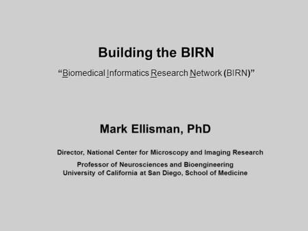 Mark Ellisman, PhD Director, National Center for Microscopy and Imaging Research Professor of Neurosciences and Bioengineering University of California.