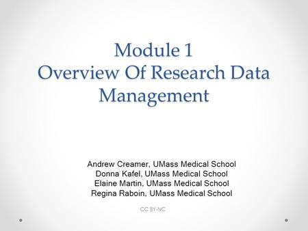 Module 1 Overview Of Research Data Management Andrew Creamer, UMass Medical School Donna Kafel, UMass Medical School Elaine Martin, UMass Medical School.