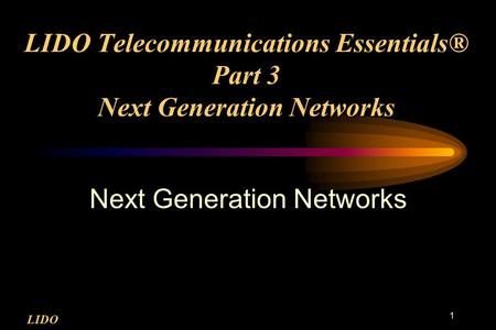 LIDO 1 LIDO Telecommunications Essentials® Part 3 Next Generation <strong>Networks</strong> Next Generation <strong>Networks</strong>.