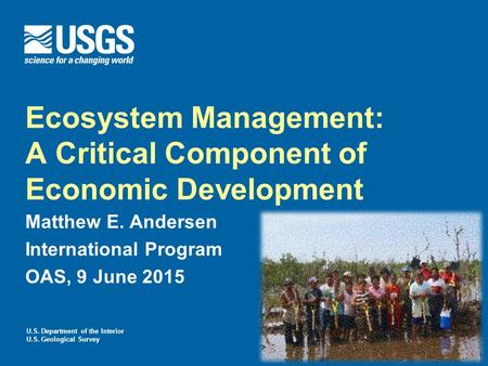 U.S. Department of the Interior U.S. Geological Survey Ecosystem Management: A Critical Component of Economic Development Matthew E. Andersen International.