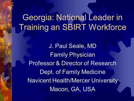 Georgia: National Leader in Training an SBIRT Workforce J. Paul Seale, MD Family Physician Professor & Director of Research Dept. of Family Medicine Navicent.