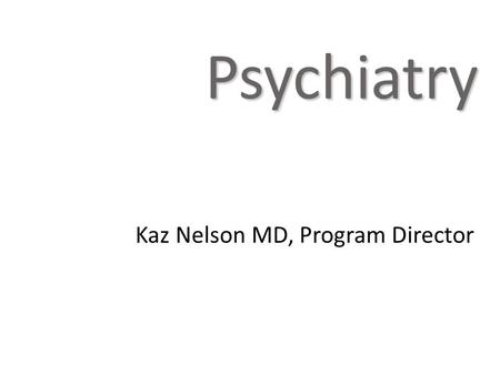 Kaz Nelson MD, Program Director Psychiatry.