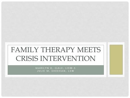 MARILYN K. GALE, LISW-S JULIE M. SHEEHAN, LSW FAMILY THERAPY MEETS CRISIS INTERVENTION.