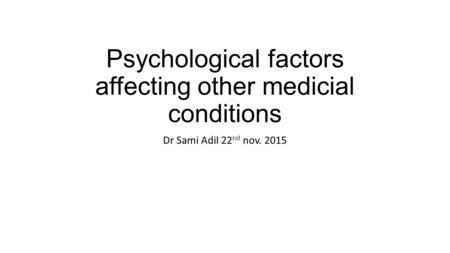 Psychological factors affecting other medicial conditions Dr Sami Adil 22 nd nov. 2015.