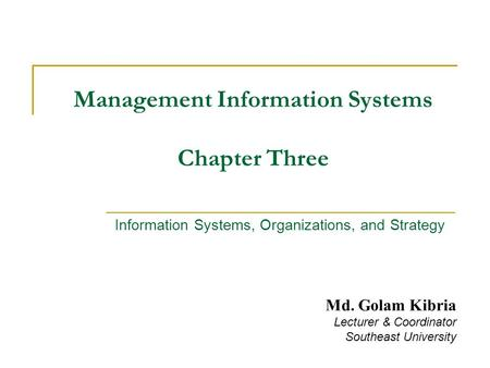 Management Information Systems Chapter Three Information Systems, Organizations, and Strategy Md. Golam Kibria Lecturer & Coordinator Southeast University.