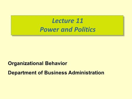 Lecture 11 Power and Politics Organizational Behavior Department of Business Administration.