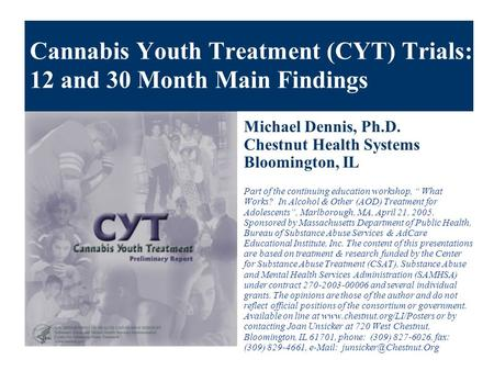 Cannabis Youth Treatment (CYT) Trials: 12 and 30 Month Main Findings Michael Dennis, Ph.D. Chestnut Health Systems Bloomington, IL Part of the continuing.