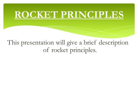 ROCKET PRINCIPLES This presentation will give a brief description of rocket principles.