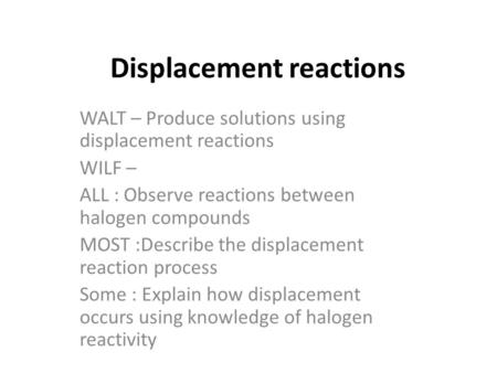 Displacement reactions WALT – Produce solutions using displacement reactions WILF – ALL : Observe reactions between halogen compounds MOST :Describe the.
