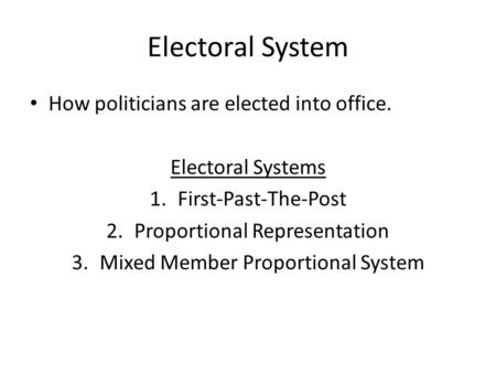 Electoral System How politicians are elected into office. Electoral Systems 1.First-Past-The-Post 2.Proportional Representation 3.Mixed Member Proportional.