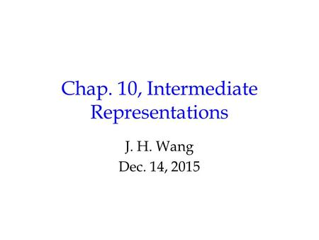 Chap. 10, Intermediate Representations J. H. Wang Dec. 14, 2015.