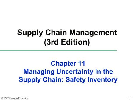 © 2007 Pearson Education 11-1 Chapter 11 Managing Uncertainty in the Supply Chain: Safety Inventory Supply Chain Management (3rd Edition)