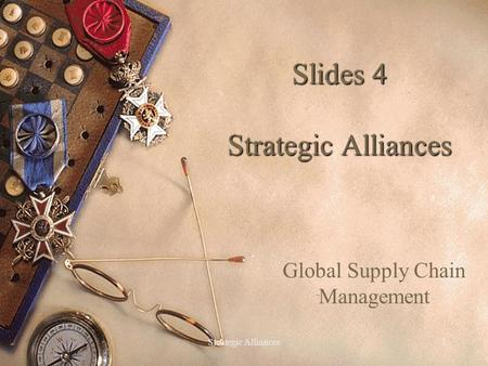 Strategic Alliances1 Slides 4 Strategic Alliances Global Supply Chain Management.