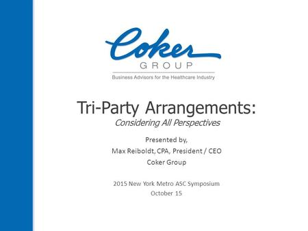 Tri-Party Arrangements: Considering All Perspectives Presented by, Max Reiboldt, CPA, President / CEO Coker Group 2015 New York Metro ASC Symposium October.