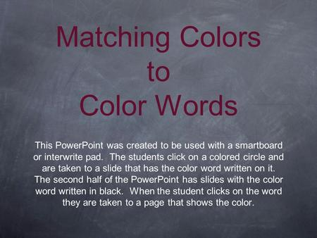Matching Colors to Color Words This PowerPoint was created to be used with a smartboard or interwrite pad. The students click on a colored circle and are.
