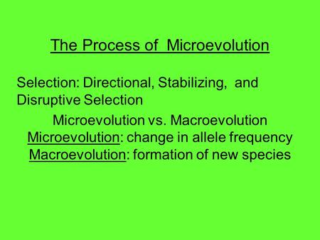 The Process of Microevolution Selection: Directional, Stabilizing, and Disruptive Selection Microevolution vs. Macroevolution Microevolution: change in.