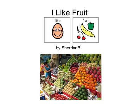 I Like Fruit by SherrianB. I like all kinds of fruit.