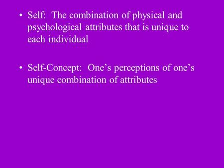 Self: The combination of physical and psychological attributes that is unique to each individual Self-Concept: One's perceptions of one's unique combination.