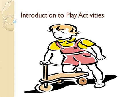 Introduction to Play Activities. Definition of Play Definition of Play A transaction between the individual and the environment that is intrinsically.