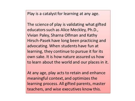 Play is a catalyst for learning at any age. The science of play is validating what gifted educators such as Alice Meckley, Ph.D., Vivian Paley, Sharna.