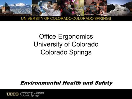 UNIVERSITY OF COLORADO COLORADO SPRINGS Office Ergonomics University of Colorado Colorado Springs Environmental Health and Safety.