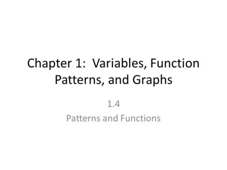 Chapter 1: Variables, Function Patterns, and Graphs 1.4 Patterns and Functions.